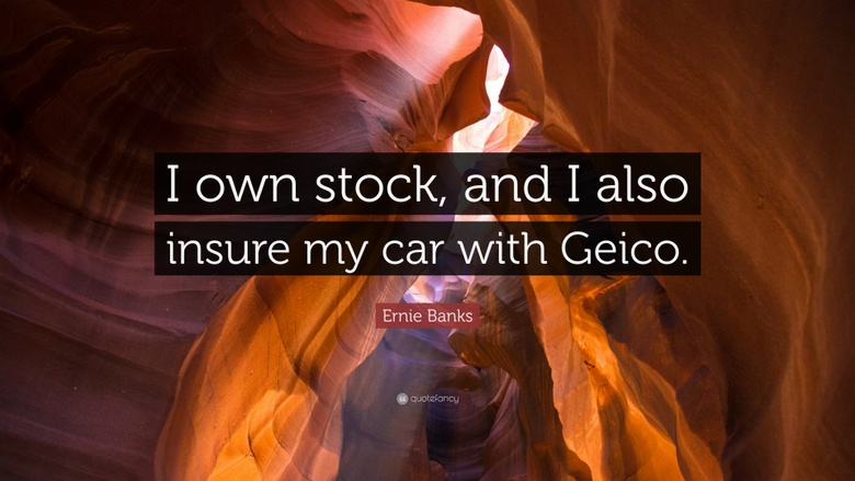 Ernie Banks Quote I own stock and I also insure my car with Geico