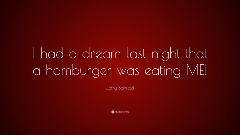 Jerry Seinfeld Quote I had a dream last night that a hamburger