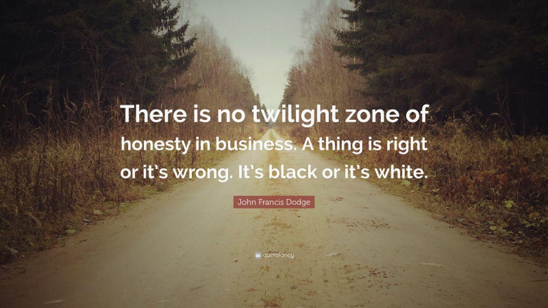 John Francis Dodge Quote There is no twilight zone of honesty in
