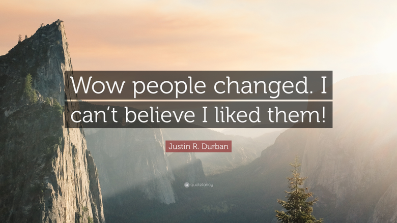 Justin R Durban Quote Wow people changed I can t believe I liked