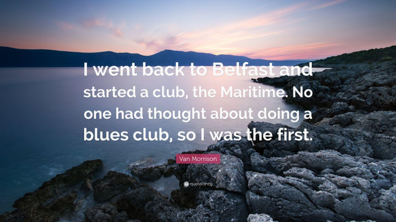 Van Morrison Quote I went back to Belfast and started a club
