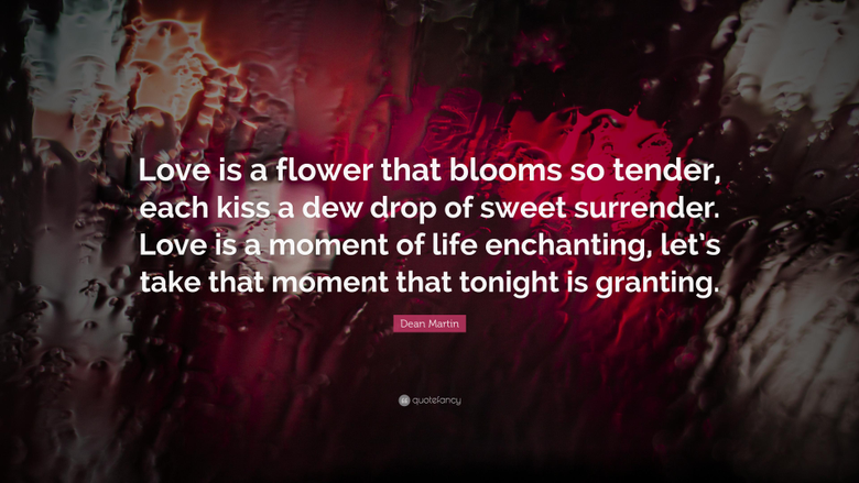 Dean Martin Quote Love is a flower that blooms so tender each