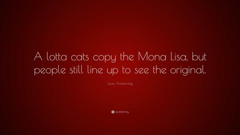 Louis Armstrong Quote A lotta cats copy the Mona Lisa but people