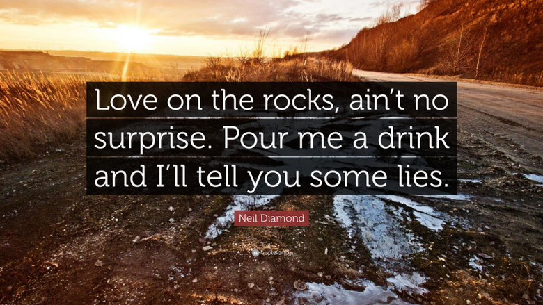 Neil Diamond Quote Love on the rocks ain t no surprise Pour me