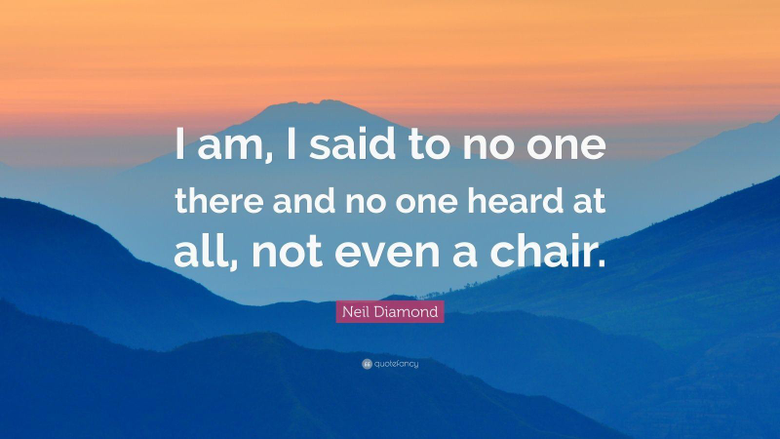 Neil Diamond Quote I am I said to no one there and no one heard