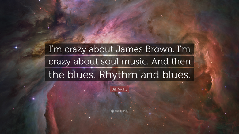 Bill Nighy Quote I m crazy about James Brown I m crazy about soul