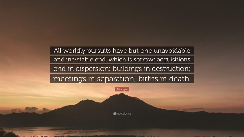 Milarepa Quote All worldly pursuits have but one unavoidable and