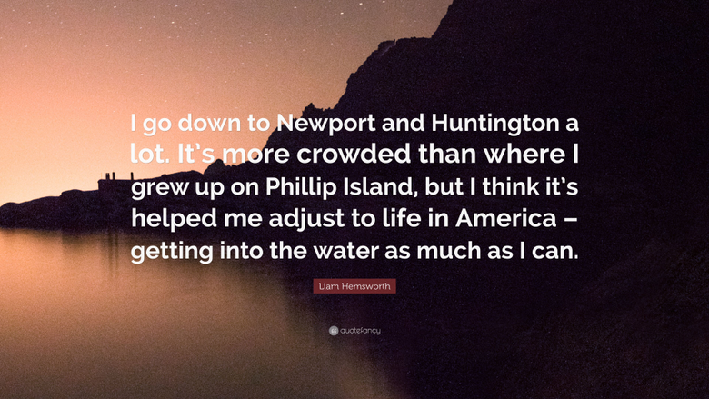 Liam Hemsworth Quote I go down to Newport and Huntington a lot
