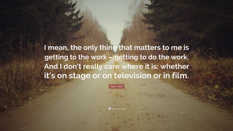 Sally Field Quote I mean the only thing that matters to me is
