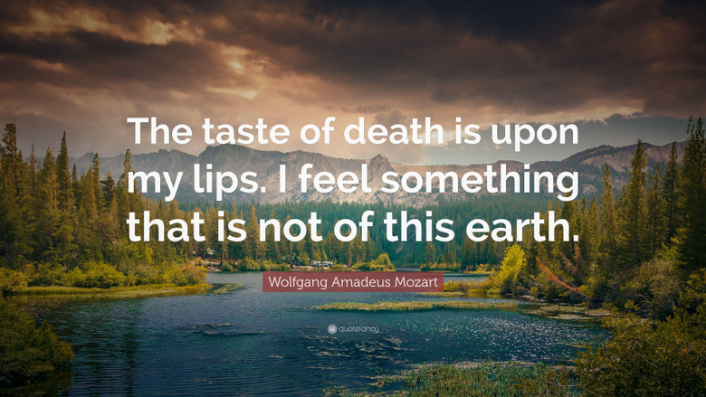 Wolfgang Amadeus Mozart Quote The taste of death is upon my lips