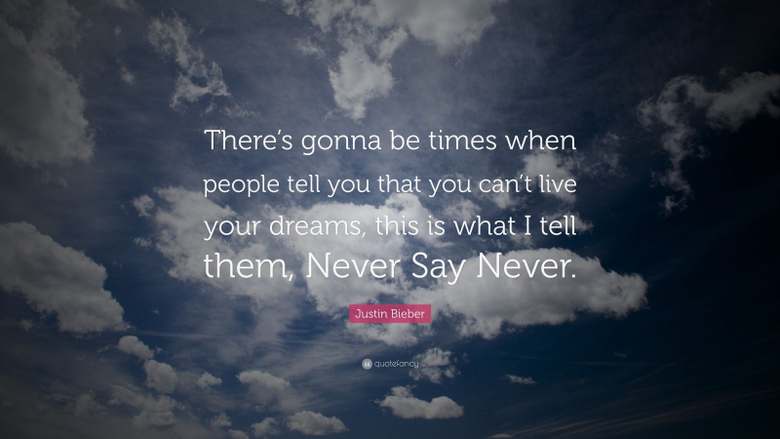 Justin Bieber Quote There s gonna be times when people tell you that you can t live your dreams this is what I tell them Never Say Never