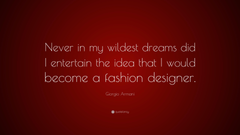 Giorgio Armani Quote Never in my wildest dreams did I entertain