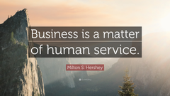 Milton S Hershey Quote Business is a matter of human service