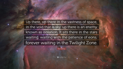Rod Serling Quote Up there up there in the vastness of space in