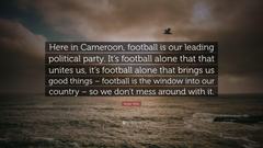 Roger Milla Quote Here in Cameroon football is our leading