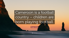 Roger Milla Quote Cameroon is a football country children are