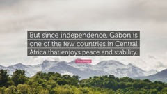 Omar Bongo Quote But since independence Gabon is one of the few