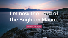 Barbara Stanwyck Quote I m now the Lord of the Brighton Manor