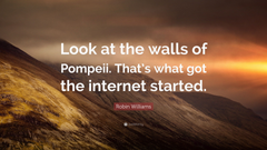 Robin Williams Quote Look at the walls of Pompeii That s what got