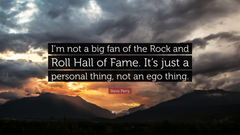 Steve Perry Quote I m not a big fan of the Rock and Roll Hall of
