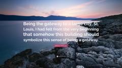 Minoru Yamasaki Quote Being the gateway to a large city St Louis