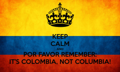 KEEP CALM AND POR FAVOR REMEMBER IT COLOMBIA NOT COLUMBIA