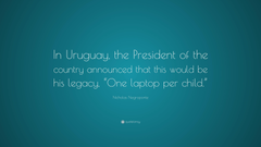 Nicholas Negroponte Quote In Uruguay the President of the