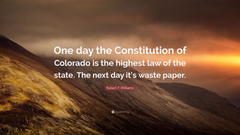 Robert F Williams Quote One day the Constitution of Colorado is