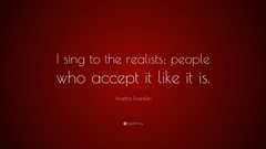 Aretha Franklin Quote I sing to the realists people who accept