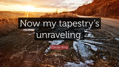 Carole King Quote Now my tapestry s unraveling