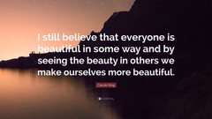 Carole King Quote I still believe that everyone is beautiful in