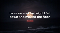 Dean Martin Quote I was so drunk last night I fell down and missed