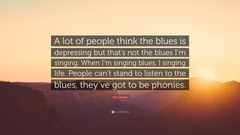 Etta James Quote A lot of people think the blues is depressing but