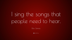 Etta James Quote I sing the songs that people need to hear