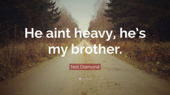 Neil Diamond Quote He aint heavy he s my brother