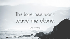Otis Redding Quote This loneliness won t leave me alone