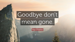 Ray Charles Quote Goodbye don t mean gone