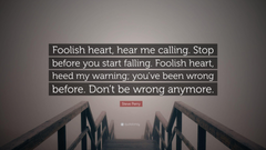 Steve Perry Quote Foolish heart hear me calling Stop before