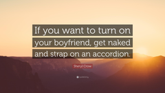 Sheryl Crow Quote If you want to turn on your boyfriend get naked