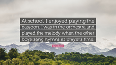 James Dyson Quote At school I enjoyed playing the bassoon I was