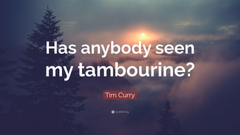 Tim Curry Quote Has anybody seen my tambourine