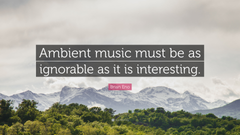 Brian Eno Quote Ambient music must be as ignorable as it is