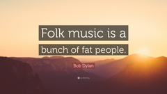 Bob Dylan Quote Folk music is a bunch of fat people