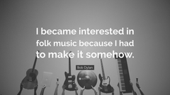 Bob Dylan Quote I became interested in folk music because I had to
