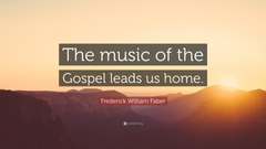Frederick William Faber Quote The music of the Gospel leads us