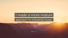 David Bowie Quote I made a more mature approach to industrial