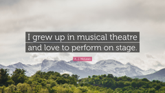 A J McLean Quote I grew up in musical theatre and love to
