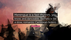 Juan Luis Guerra Quote Merengue is a fast rhythm you know and
