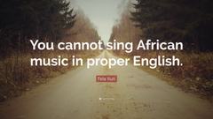 Fela Kuti Quote You cannot sing African music in proper English