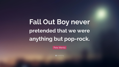 Pete Wentz Quote Fall Out Boy never pretended that we were